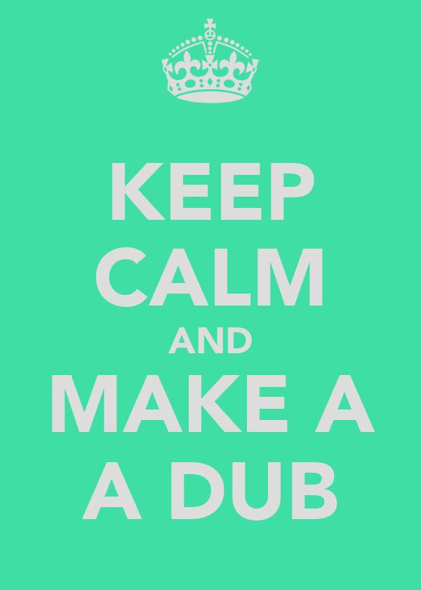 KEEP CALM AND MAKE A A DUB