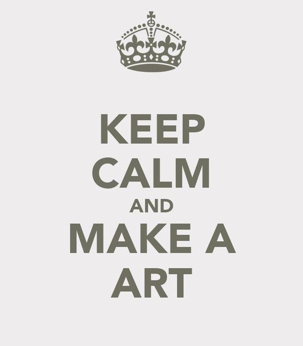 KEEP CALM AND MAKE A ART