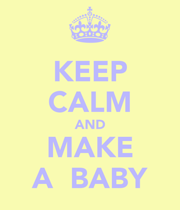 KEEP CALM AND MAKE A  BABY