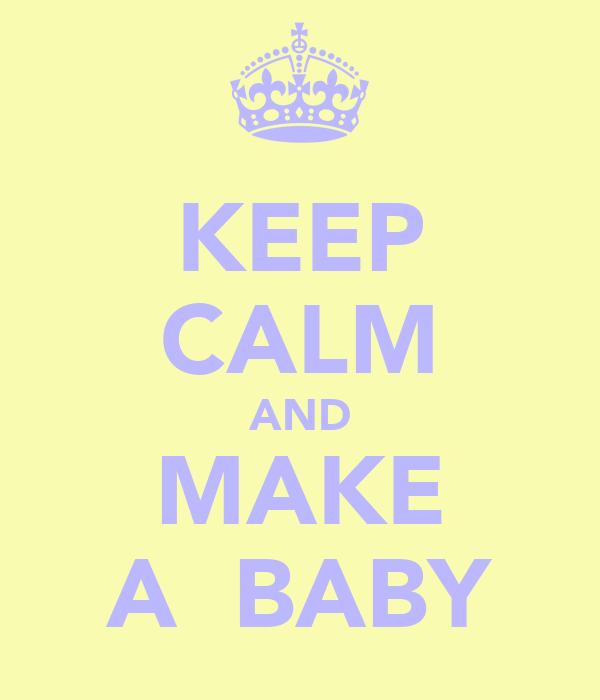 KEEP CALM AND MAKE A  BABY