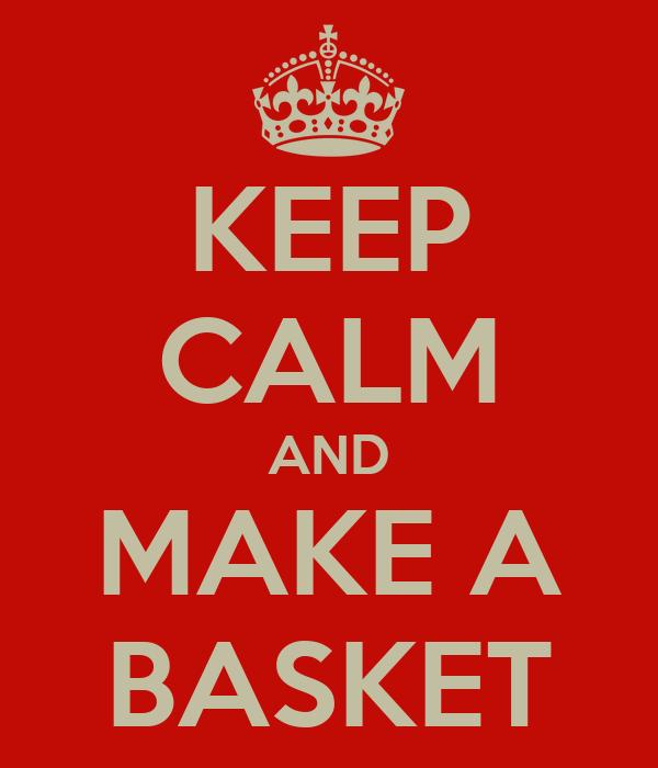 KEEP CALM AND MAKE A BASKET