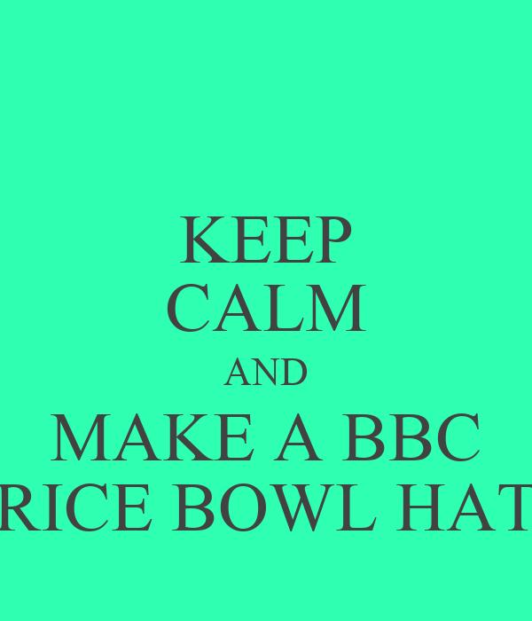 KEEP CALM AND MAKE A BBC RICE BOWL HAT