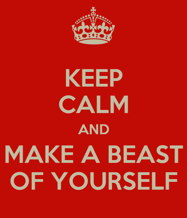 KEEP CALM AND MAKE A BEAST OF YOURSELF