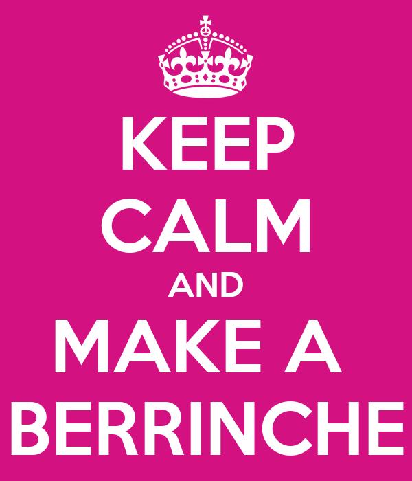 KEEP CALM AND MAKE A  BERRINCHE
