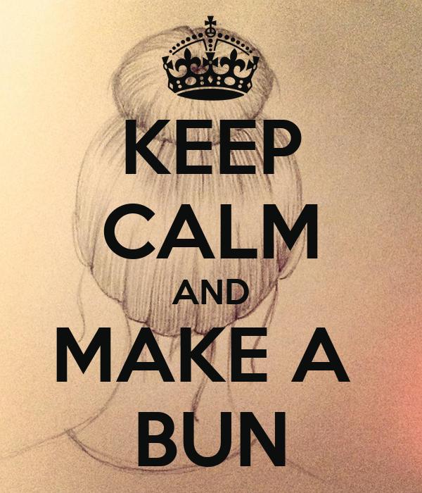 KEEP CALM AND MAKE A  BUN