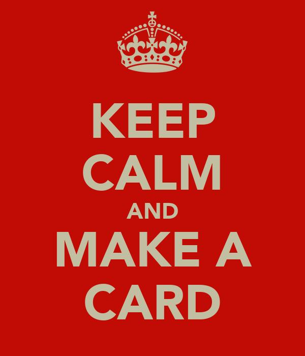 KEEP CALM AND MAKE A CARD