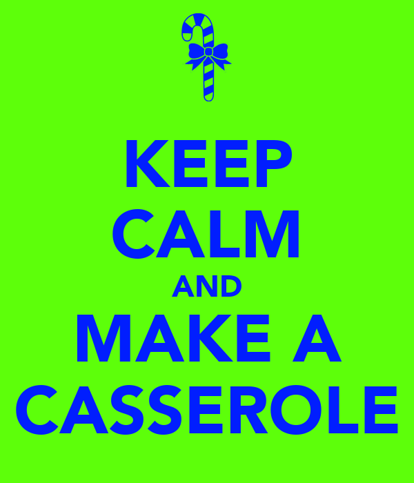 KEEP CALM AND MAKE A CASSEROLE
