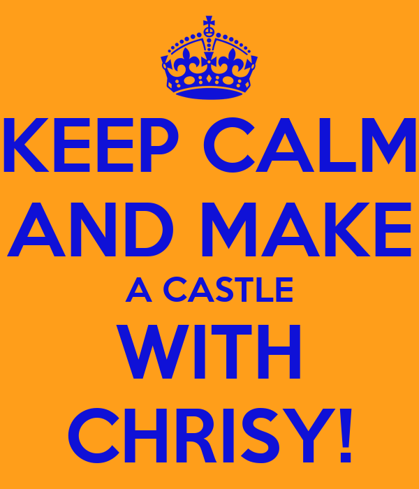 KEEP CALM AND MAKE A CASTLE WITH CHRISY!
