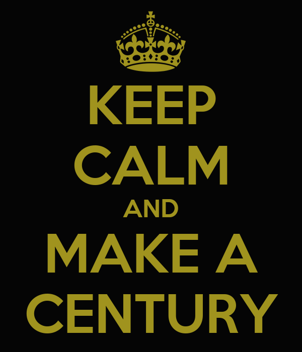 KEEP CALM AND MAKE A CENTURY