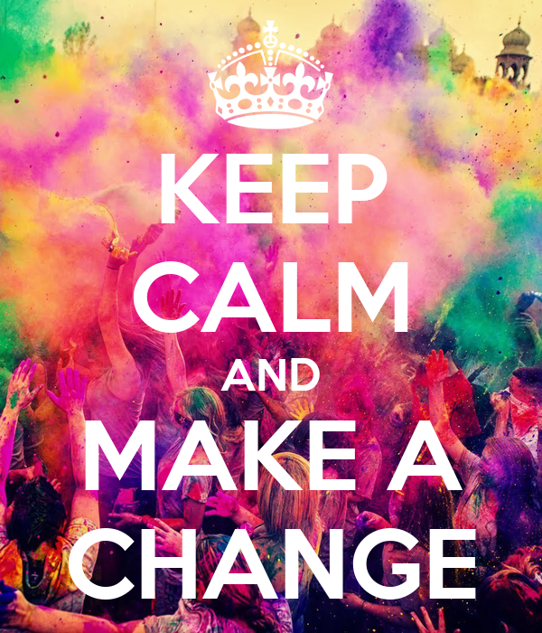 KEEP CALM AND MAKE A CHANGE
