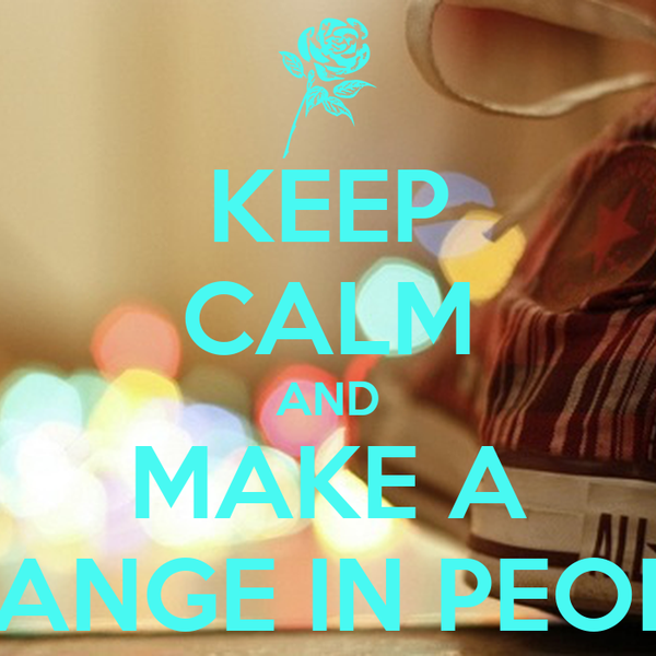 KEEP CALM AND MAKE A CHANGE IN PEOPLE