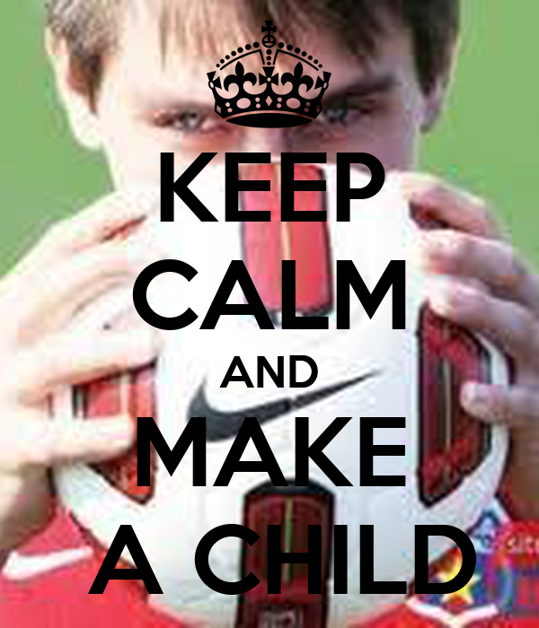 KEEP CALM AND MAKE  A CHILD