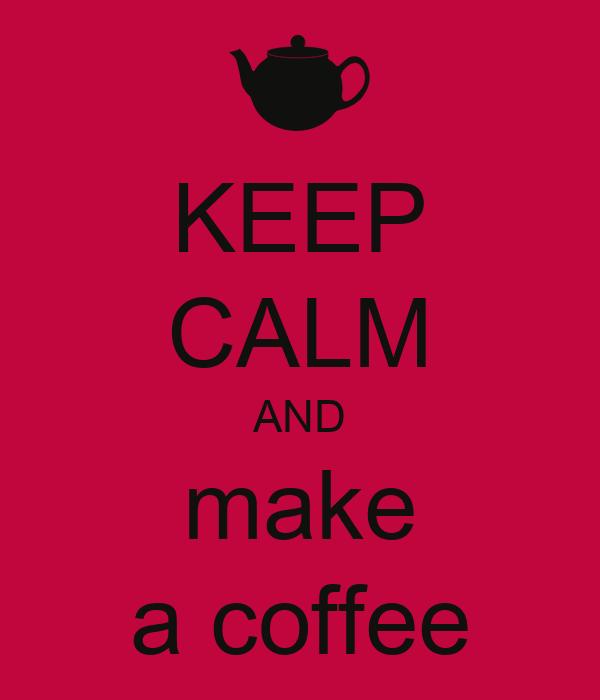 KEEP CALM AND make a coffee