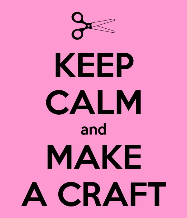 KEEP CALM and MAKE A CRAFT