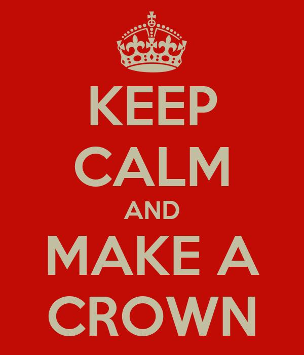 KEEP CALM AND MAKE A CROWN