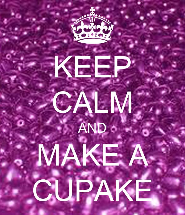 KEEP CALM AND MAKE A CUPAKE