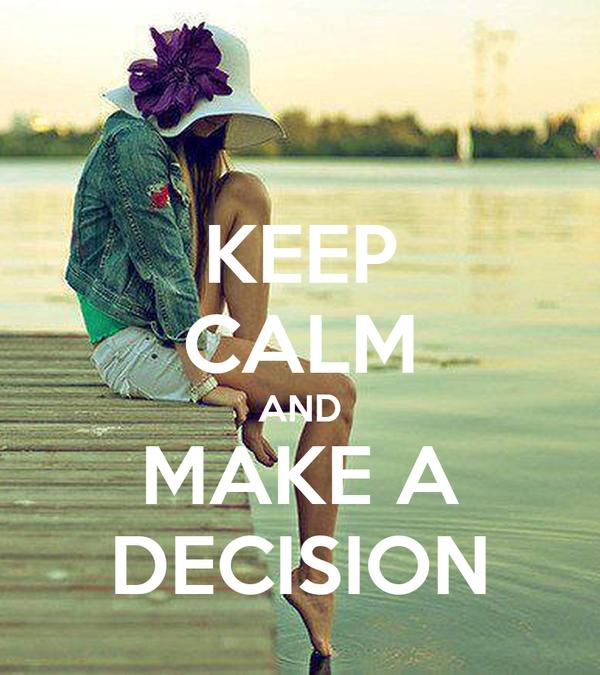 KEEP CALM AND MAKE A DECISION