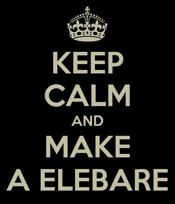 KEEP CALM AND MAKE A ELEBARE