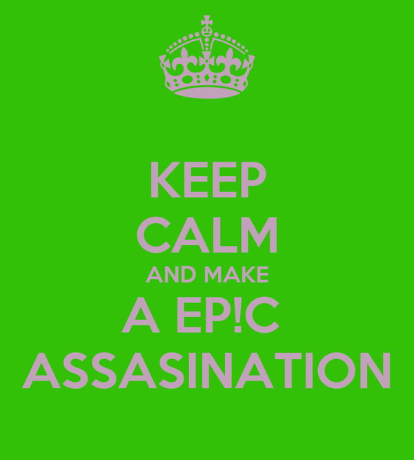 KEEP CALM AND MAKE A EP!C  ASSASINATION
