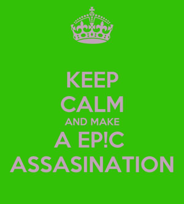 KEEP CALM AND MAKE A EP!C  ASSASINATION