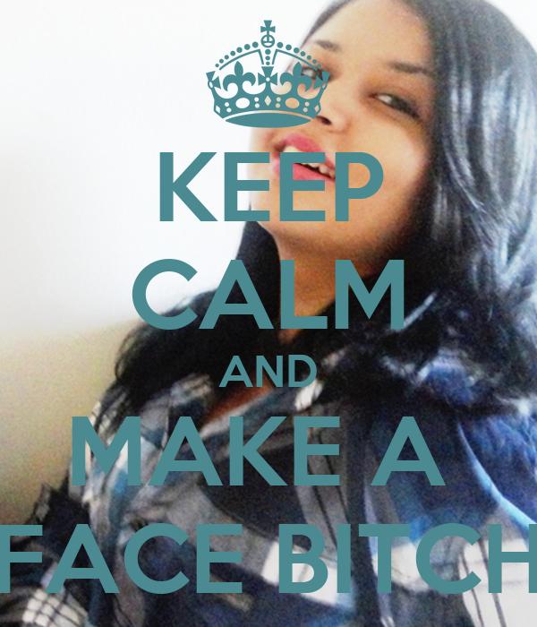 KEEP CALM AND MAKE A  FACE BITCH