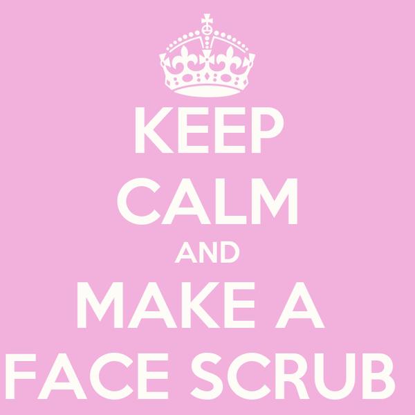 KEEP CALM AND MAKE A  FACE SCRUB