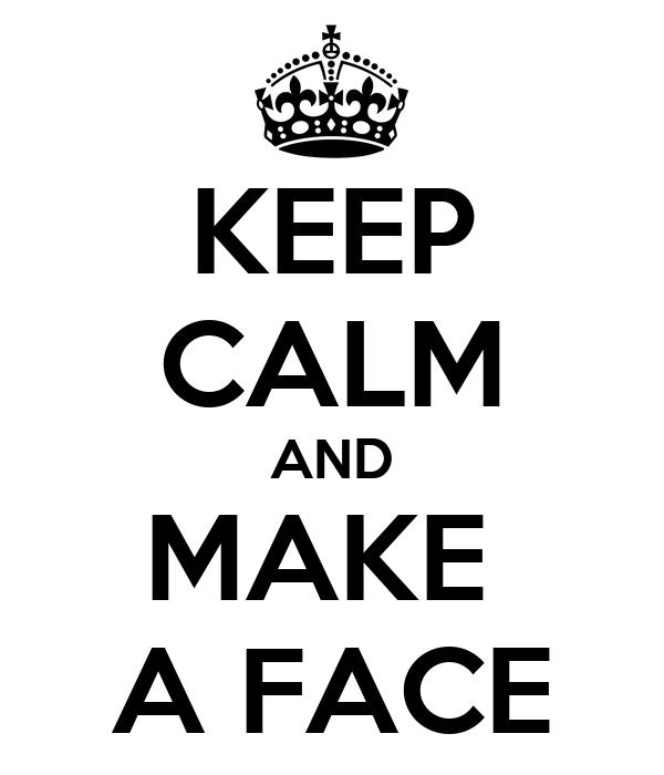 KEEP CALM AND MAKE  A FACE