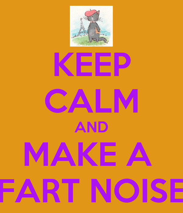KEEP CALM AND MAKE A  FART NOISE