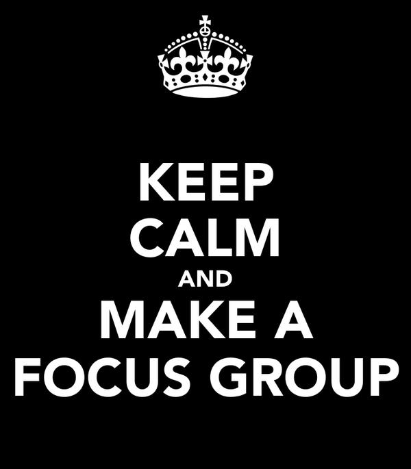 KEEP CALM AND MAKE A FOCUS GROUP