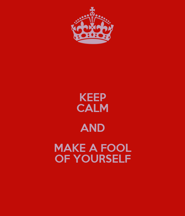 KEEP CALM AND MAKE A FOOL OF YOURSELF