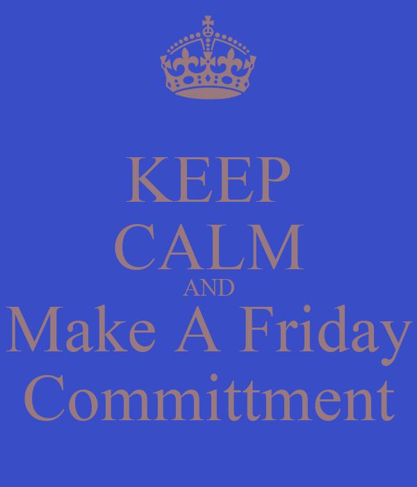 KEEP CALM AND Make A Friday Committment