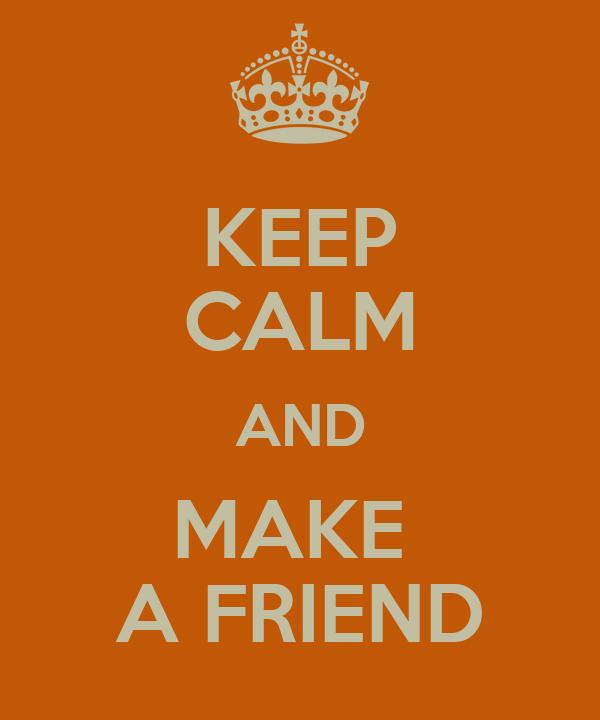 KEEP CALM AND MAKE  A FRIEND