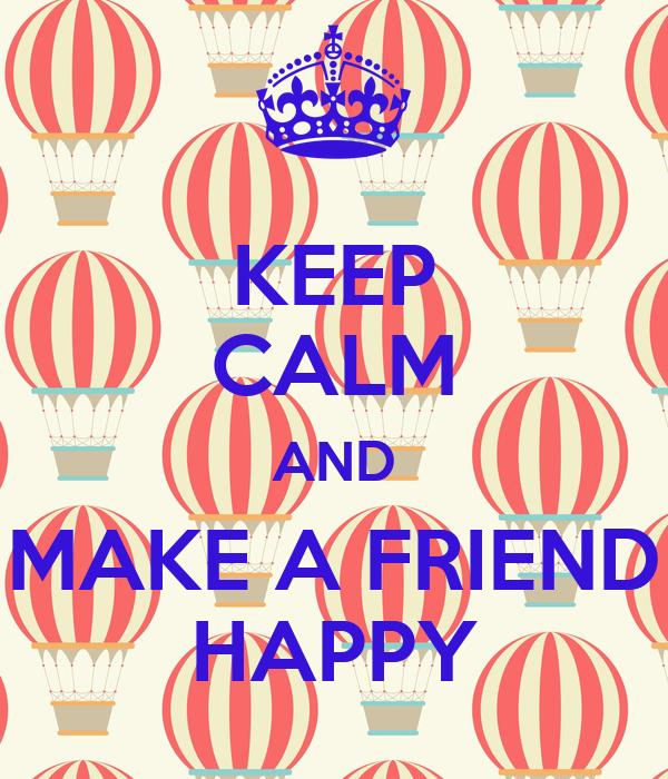 KEEP CALM AND MAKE A FRIEND HAPPY