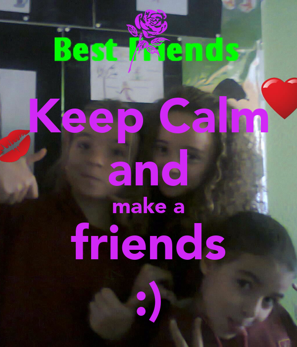 Keep Calm and make a friends :)