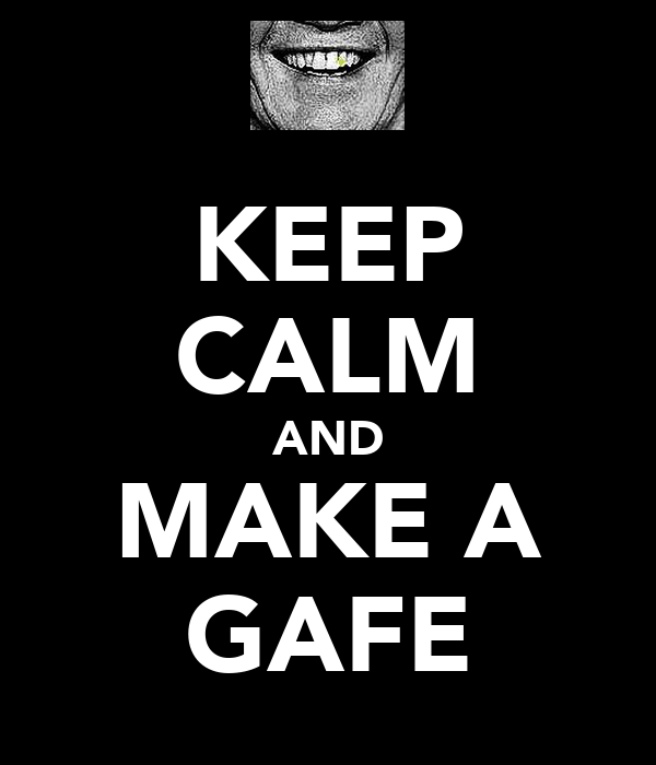 KEEP CALM AND MAKE A GAFE
