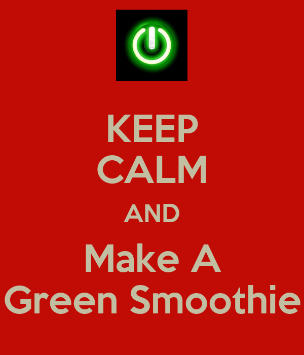 KEEP CALM AND Make A Green Smoothie