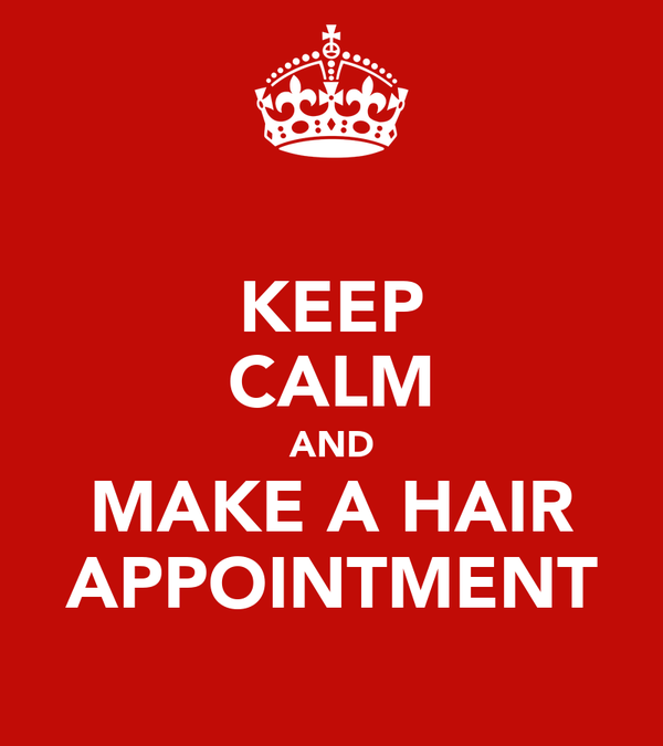 KEEP CALM AND MAKE A HAIR APPOINTMENT