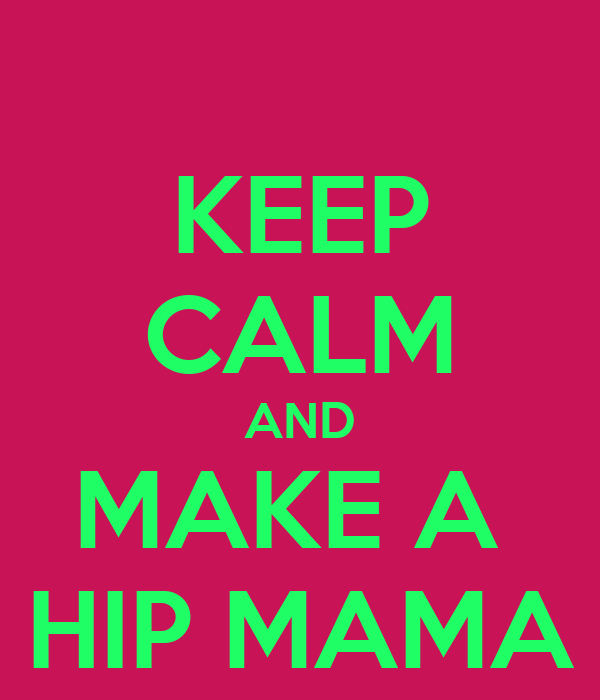 KEEP CALM AND MAKE A  HIP MAMA