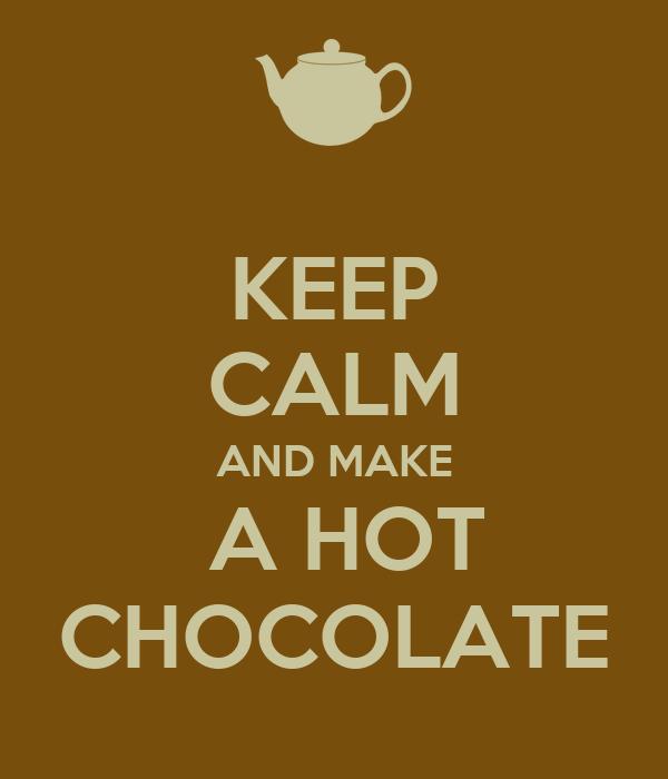 KEEP CALM AND MAKE  A HOT CHOCOLATE