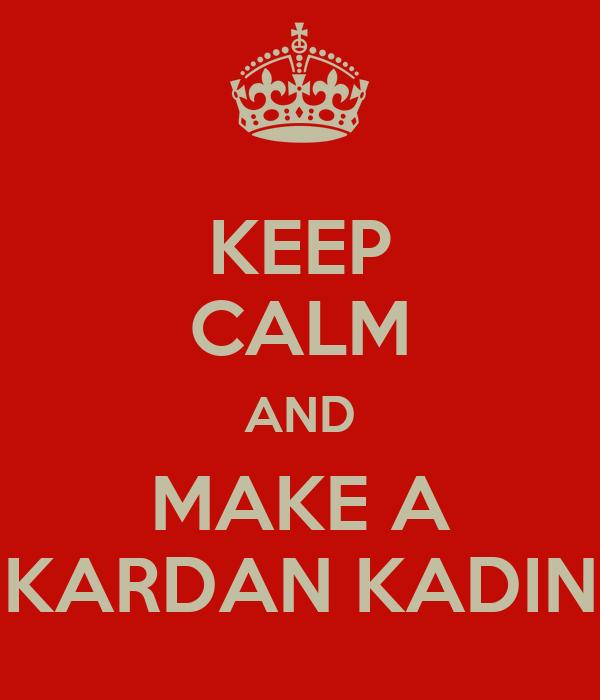 KEEP CALM AND MAKE A KARDAN KADIN