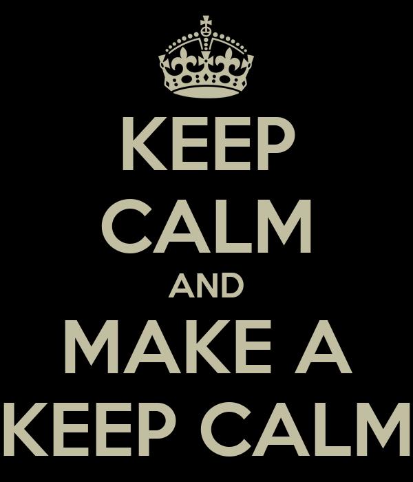 KEEP CALM AND MAKE A KEEP CALM