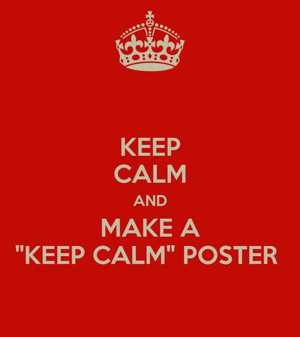 "KEEP CALM AND MAKE A ""KEEP CALM"" POSTER"