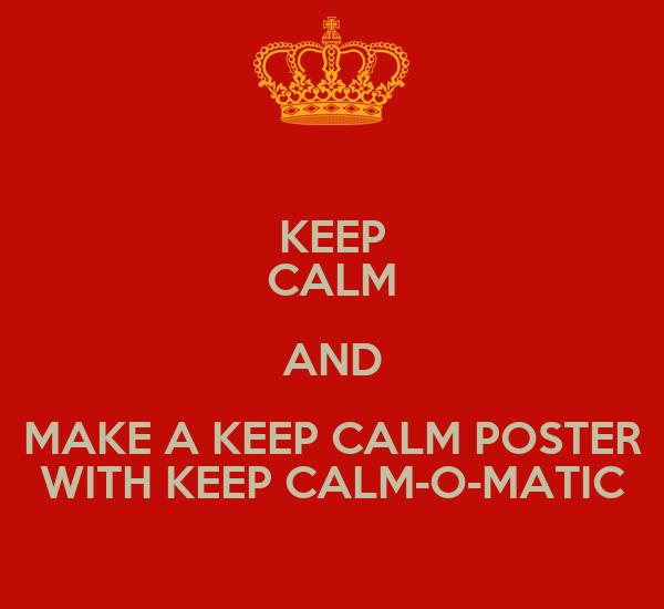 KEEP CALM AND MAKE A KEEP CALM POSTER WITH KEEP CALM-O-MATIC