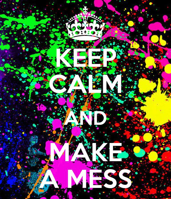KEEP CALM AND MAKE A MESS