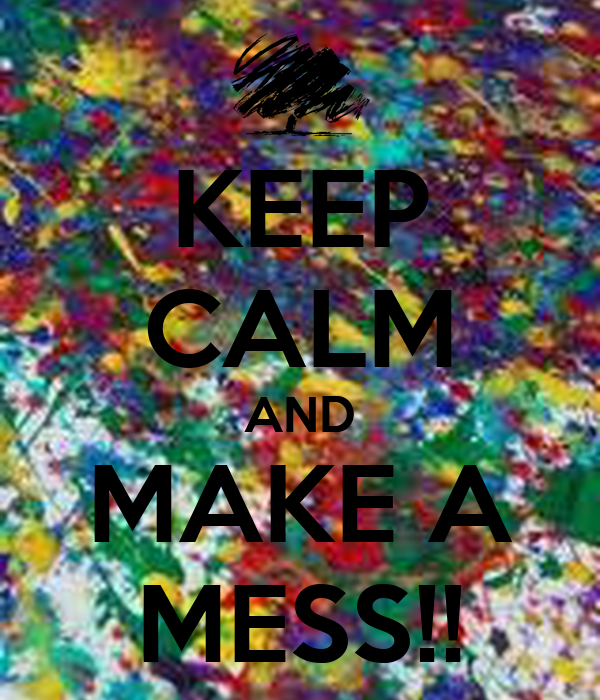 KEEP CALM AND MAKE A MESS!!
