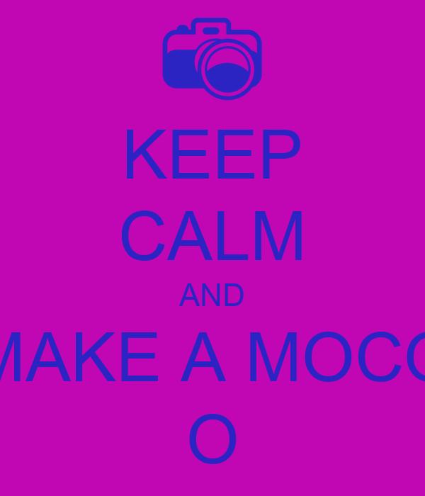 KEEP CALM AND MAKE A MOCO O