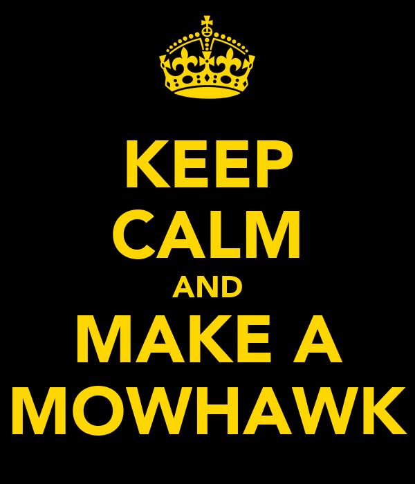 KEEP CALM AND MAKE A MOWHAWK