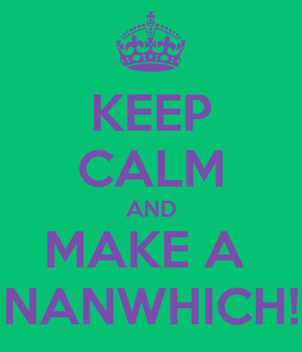KEEP CALM AND MAKE A  NANWHICH!
