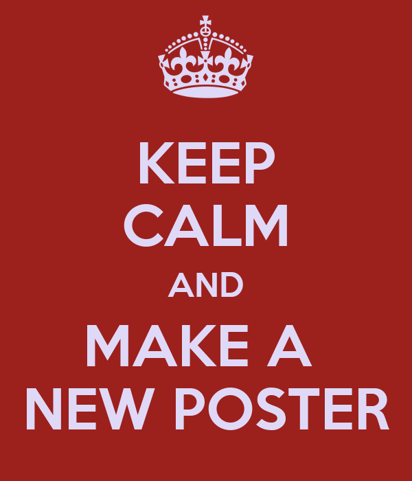 KEEP CALM AND MAKE A  NEW POSTER