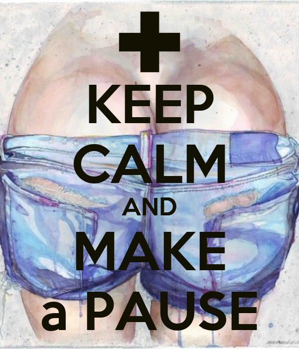 KEEP CALM AND MAKE a PAUSE